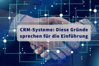 CRM-Systeme: Diese Gründe sprechen für die Einführung