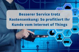 Besserer Service trotz Kostensenkung: So profitiert Ihr Kunde vom Internet of Things